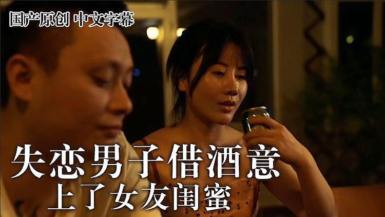 麻豆 失恋男借酒意上了女友闺蜜 王茜...