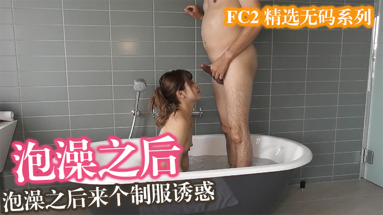 泡澡后来个制服诱惑FC2PPV-1646670